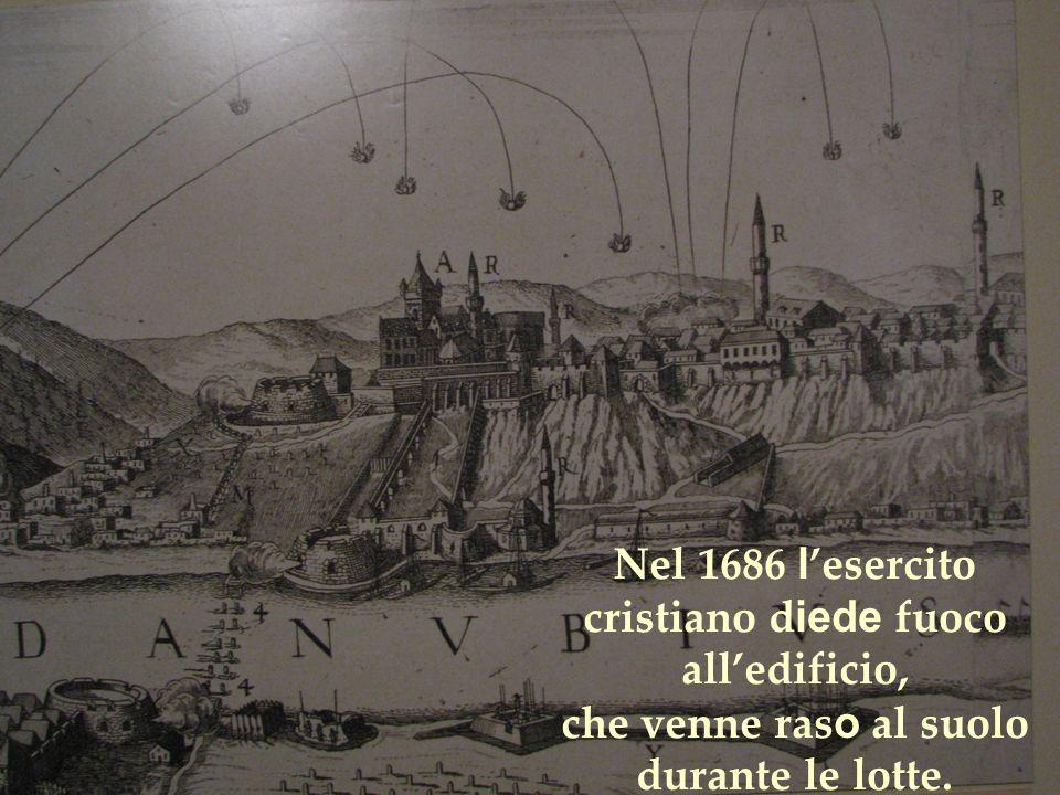 Nel 1686 l esercito cristiano d iede fuoco alledificio, che venne ras o al suolo durante le lotte.