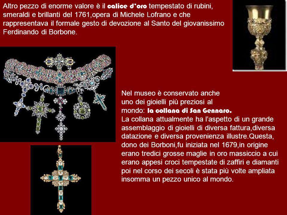 Altro pezzo di enorme valore è il calice doro tempestato di rubini, smeraldi e brillanti del 1761,opera di Michele Lofrano e che rappresentava il form