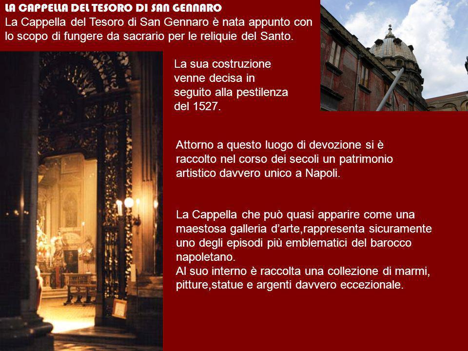 LA CAPPELLA DEL TESORO DI SAN GENNARO La Cappella del Tesoro di San Gennaro è nata appunto con lo scopo di fungere da sacrario per le reliquie del San