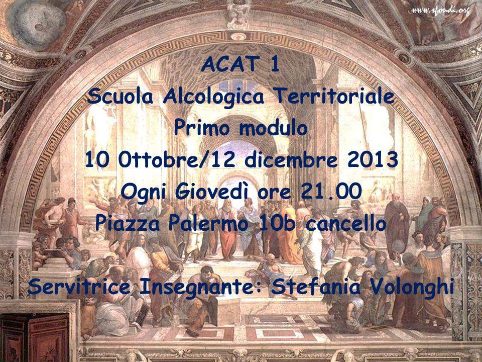 ACAT 1 Scuola Alcologica Territoriale Primo modulo 10 0ttobre/12 dicembre 2013 Ogni Giovedì ore 21.00 Piazza Palermo 10b cancello Servitrice Insegnant