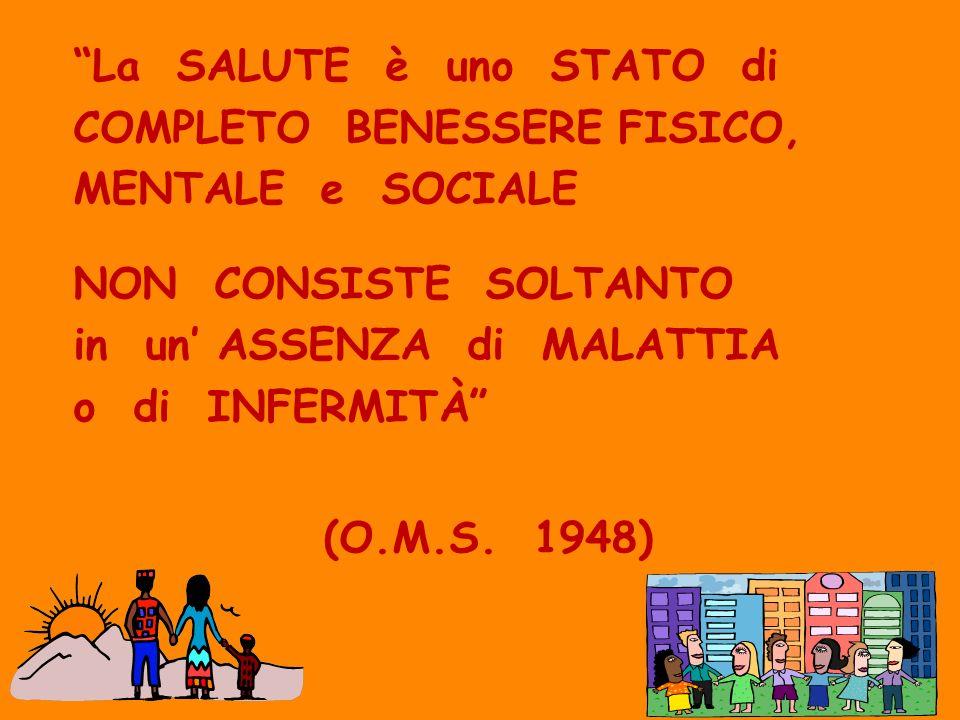 La SALUTE è uno STATO di COMPLETO BENESSERE FISICO, MENTALE e SOCIALE NON CONSISTE SOLTANTO in un ASSENZA di MALATTIA o di INFERMITÀ (O.M.S. 1948)