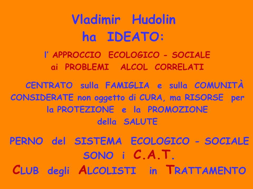 Vladimir Hudolin ha IDEATO: l APPROCCIO ECOLOGICO - SOCIALE ai PROBLEMI ALCOL CORRELATI CENTRATO sulla FAMIGLIA e sulla COMUNITÀ CONSIDERATE non ogget