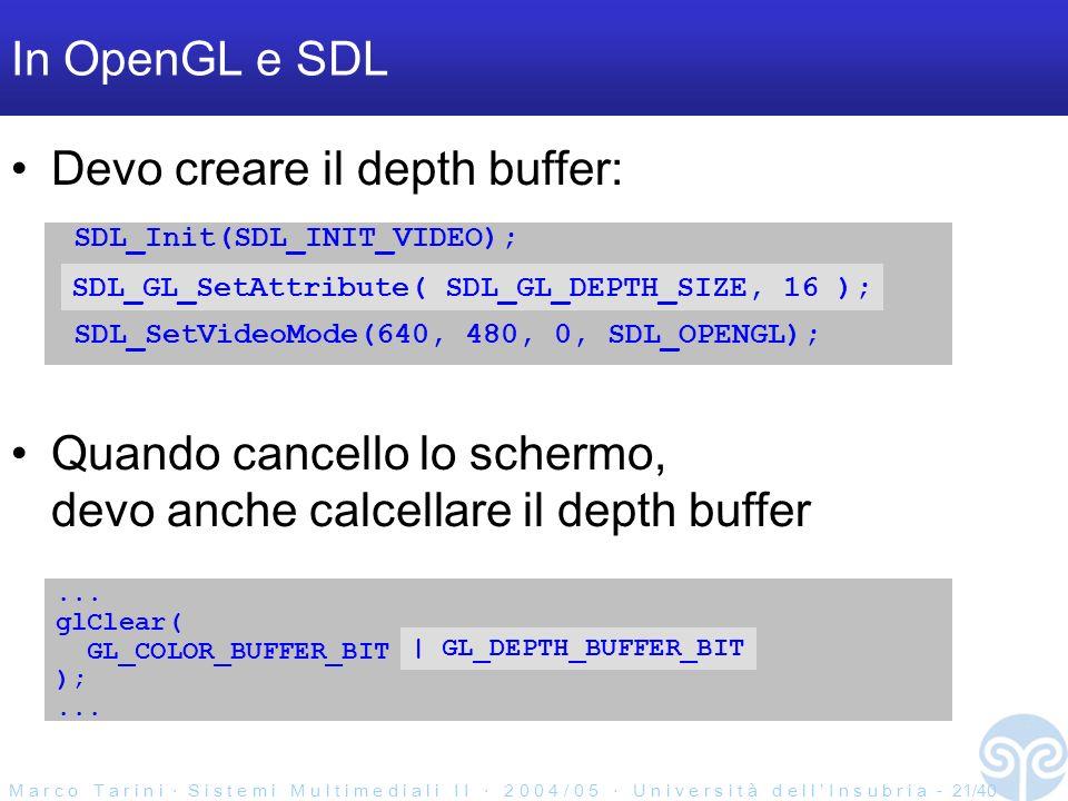 M a r c o T a r i n i S i s t e m i M u l t i m e d i a l i I I 2 0 0 4 / 0 5 U n i v e r s i t à d e l l I n s u b r i a - 21/40 In OpenGL e SDL Devo creare il depth buffer: SDL_Init(SDL_INIT_VIDEO); SDL_SetVideoMode(640, 480, 0, SDL_OPENGL); SDL_GL_SetAttribute( SDL_GL_DEPTH_SIZE, 16 ); Quando cancello lo schermo, devo anche calcellare il depth buffer...