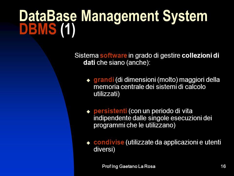 Prof Ing Gaetano La Rosa16 DataBase Management System DBMS (1) Sistema software in grado di gestire collezioni di dati che siano (anche): grandi (di d