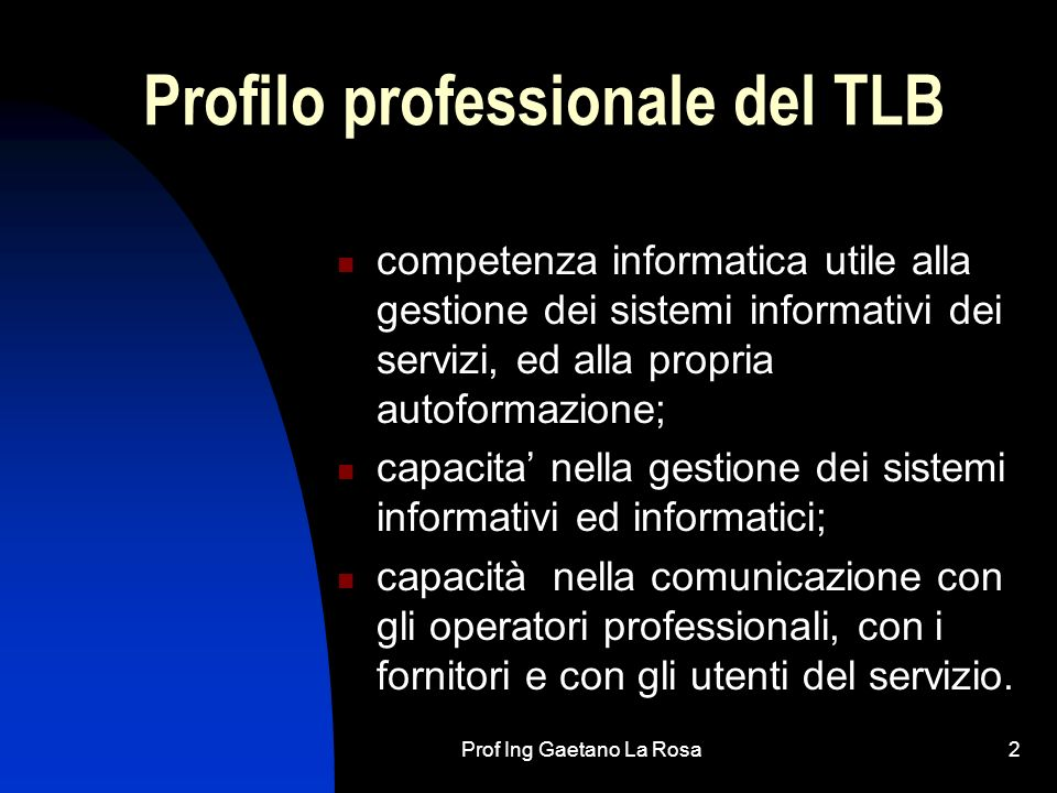 Prof Ing Gaetano La Rosa2 Profilo professionale del TLB competenza informatica utile alla gestione dei sistemi informativi dei servizi, ed alla propri