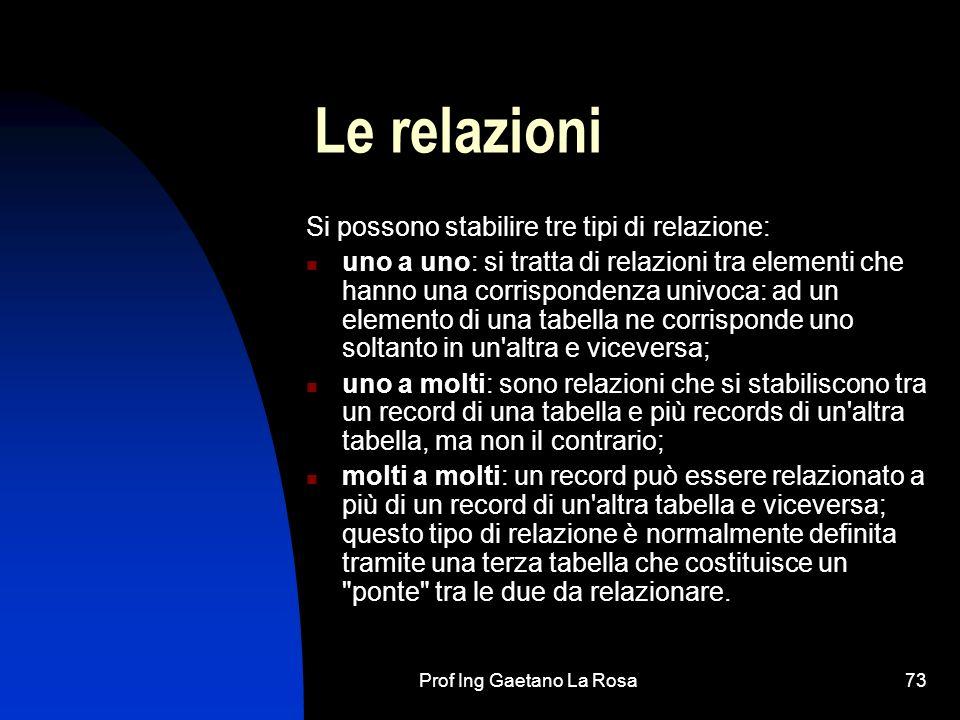 Prof Ing Gaetano La Rosa73 Le relazioni Si possono stabilire tre tipi di relazione: uno a uno: si tratta di relazioni tra elementi che hanno una corri
