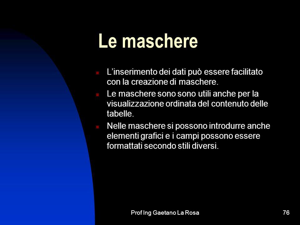 Prof Ing Gaetano La Rosa76 Le maschere Linserimento dei dati può essere facilitato con la creazione di maschere. Le maschere sono sono utili anche per