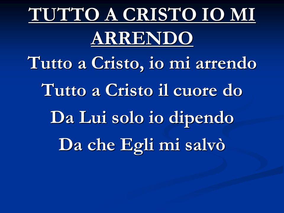 TUTTO A CRISTO IO MI ARRENDO Tutto a Cristo, io mi arrendo Tutto a Cristo il cuore do Da Lui solo io dipendo Da che Egli mi salvò