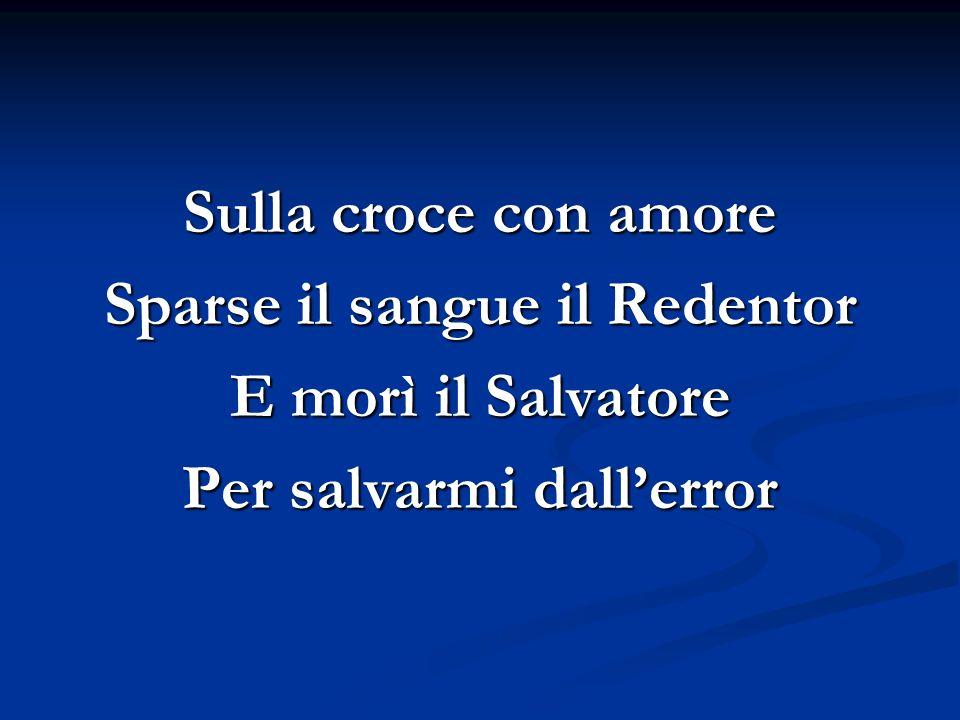 Sulla croce con amore Sparse il sangue il Redentor E morì il Salvatore Per salvarmi dallerror
