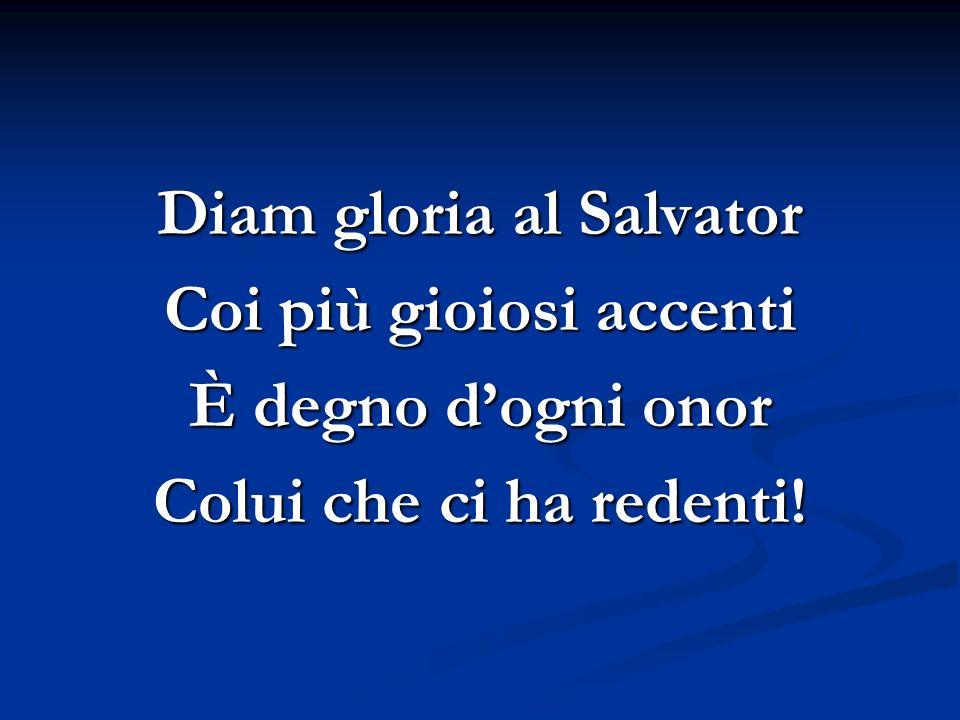 Diam gloria al Salvator Coi più gioiosi accenti È degno dogni onor Colui che ci ha redenti!