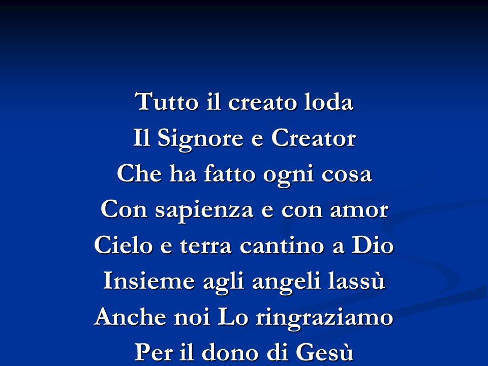 Tutto il creato loda Il Signore e Creator Che ha fatto ogni cosa Con sapienza e con amor Cielo e terra cantino a Dio Insieme agli angeli lassù Anche n