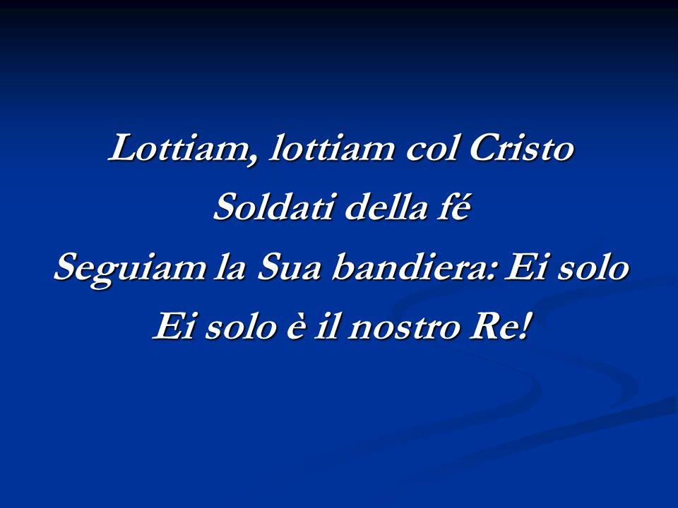 Lottiam, lottiam col Cristo Soldati della fé Seguiam la Sua bandiera: Ei solo Ei solo è il nostro Re!