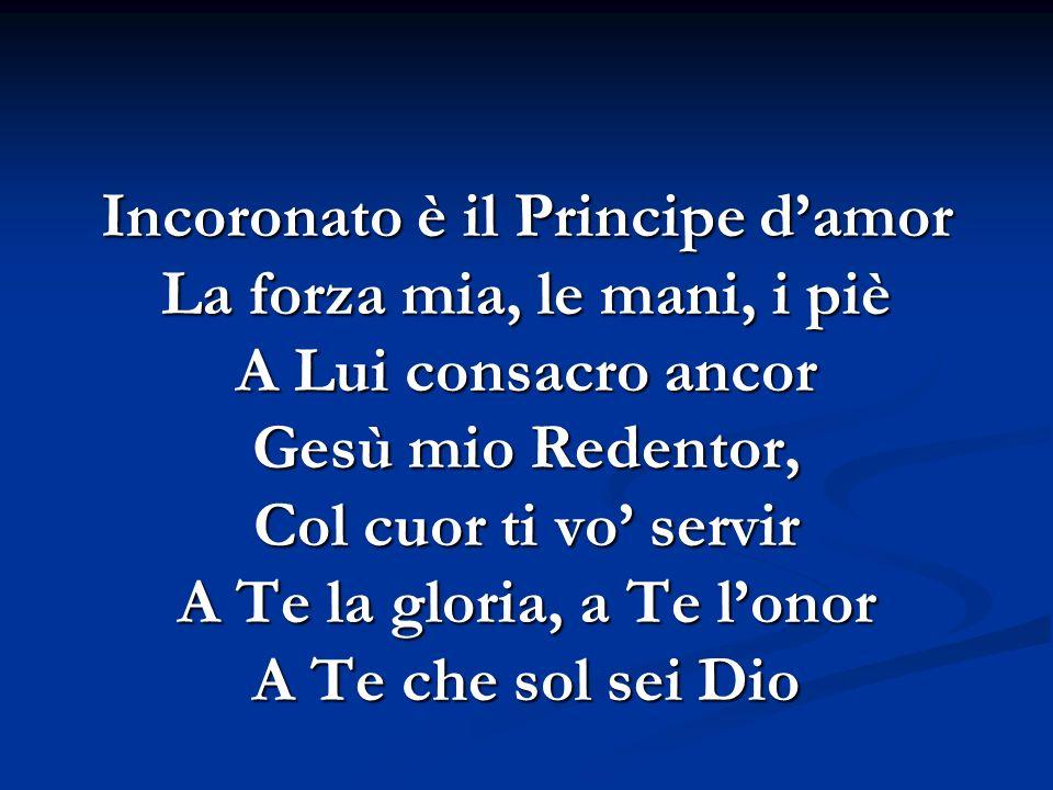 Incoronato è il Principe damor La forza mia, le mani, i piè A Lui consacro ancor Gesù mio Redentor, Col cuor ti vo servir A Te la gloria, a Te lonor A