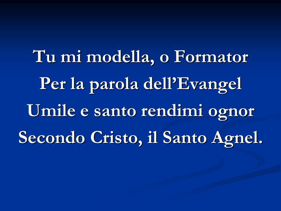 Tu mi modella, o Formator Per la parola dellEvangel Umile e santo rendimi ognor Secondo Cristo, il Santo Agnel.
