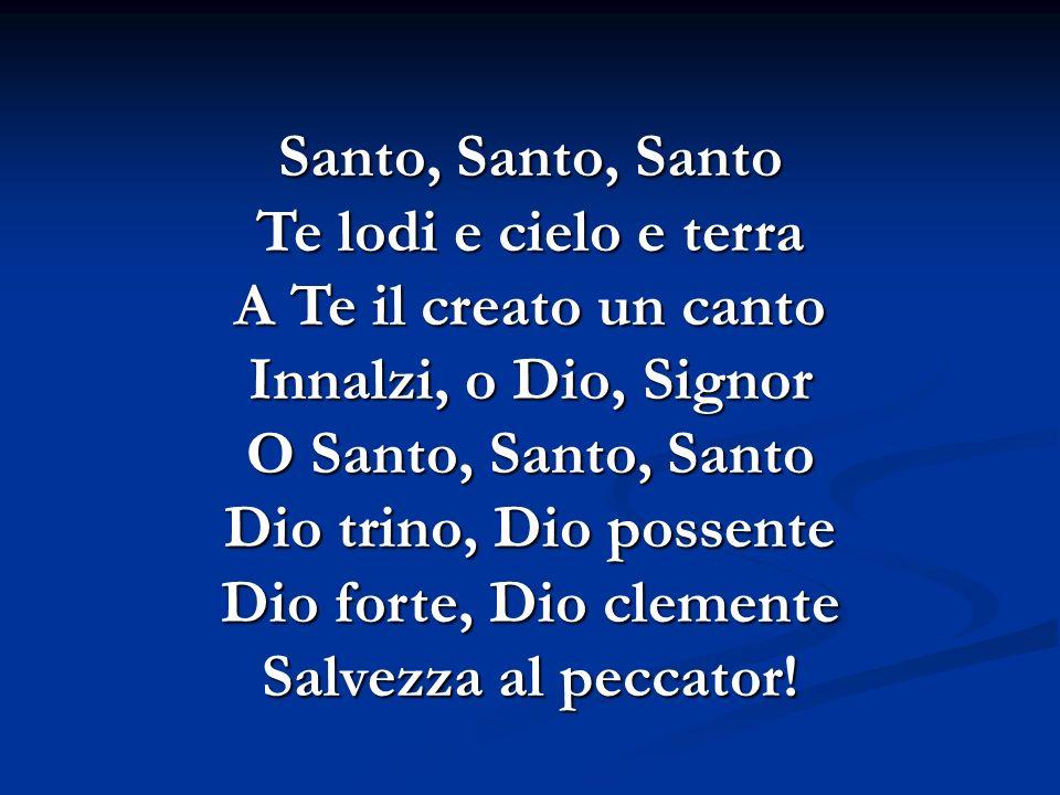 Santo, Santo, Santo Te lodi e cielo e terra A Te il creato un canto Innalzi, o Dio, Signor O Santo, Santo, Santo Dio trino, Dio possente Dio forte, Di