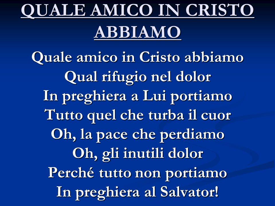 QUALE AMICO IN CRISTO ABBIAMO Quale amico in Cristo abbiamo Qual rifugio nel dolor In preghiera a Lui portiamo Tutto quel che turba il cuor Oh, la pac