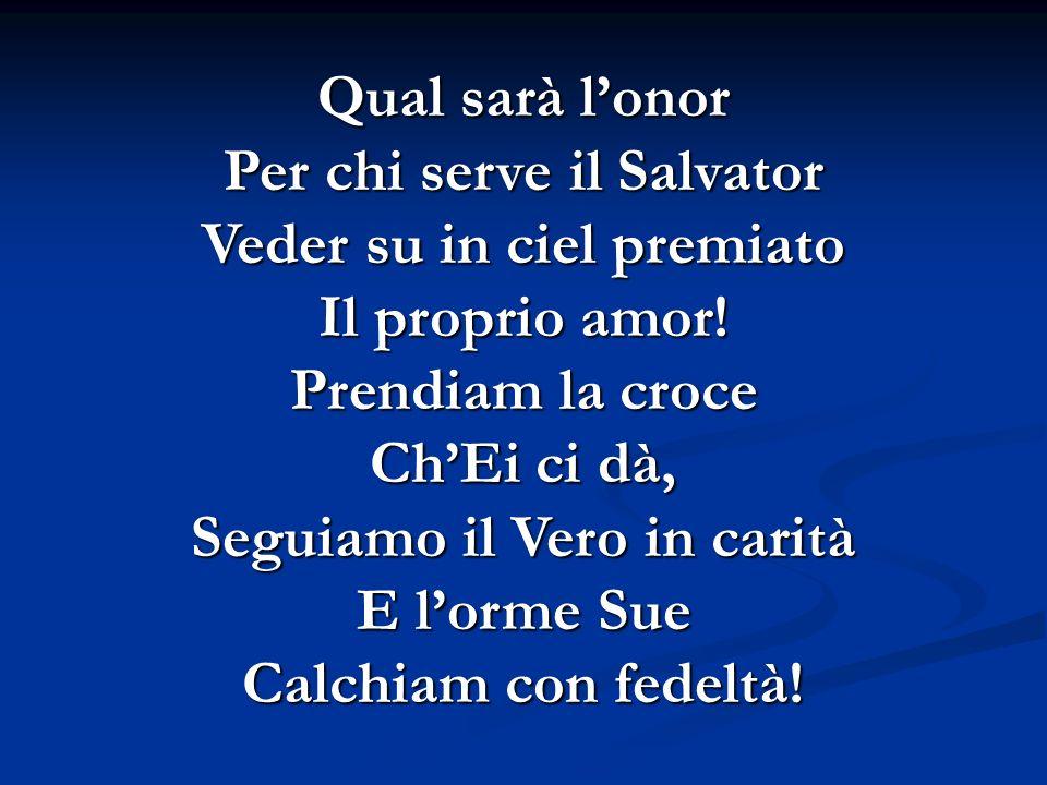 Qual sarà lonor Per chi serve il Salvator Veder su in ciel premiato Il proprio amor! Prendiam la croce ChEi ci dà, Seguiamo il Vero in carità E lorme