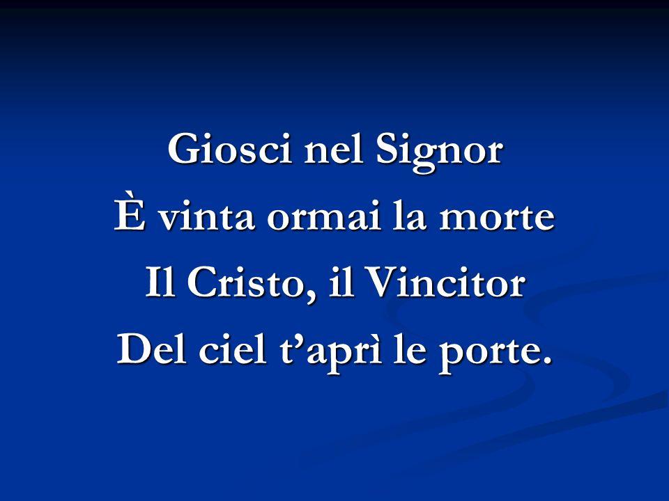 Giosci nel Signor È vinta ormai la morte Il Cristo, il Vincitor Del ciel taprì le porte.