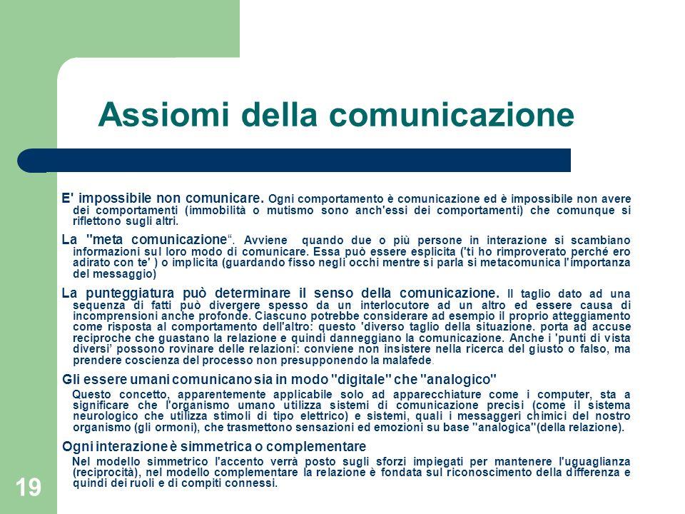 19 Assiomi della comunicazione E' impossibile non comunicare. Ogni comportamento è comunicazione ed è impossibile non avere dei comportamenti (immobil