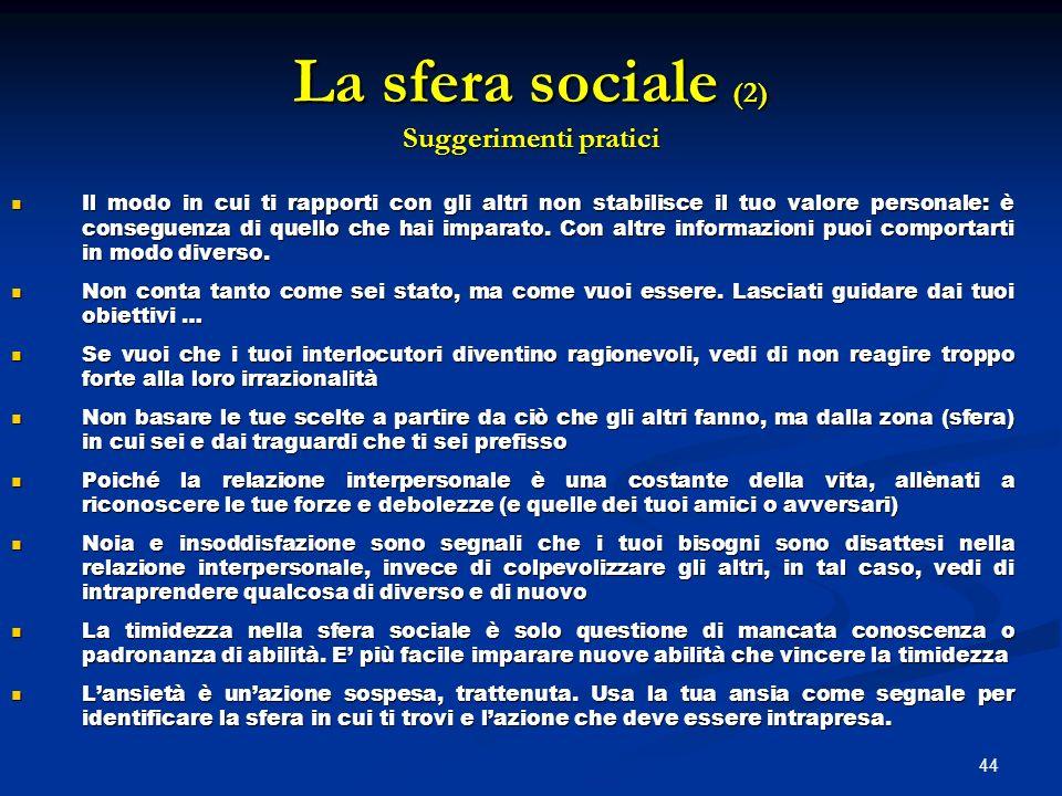44 La sfera sociale (2) Suggerimenti pratici Il modo in cui ti rapporti con gli altri non stabilisce il tuo valore personale: è conseguenza di quello