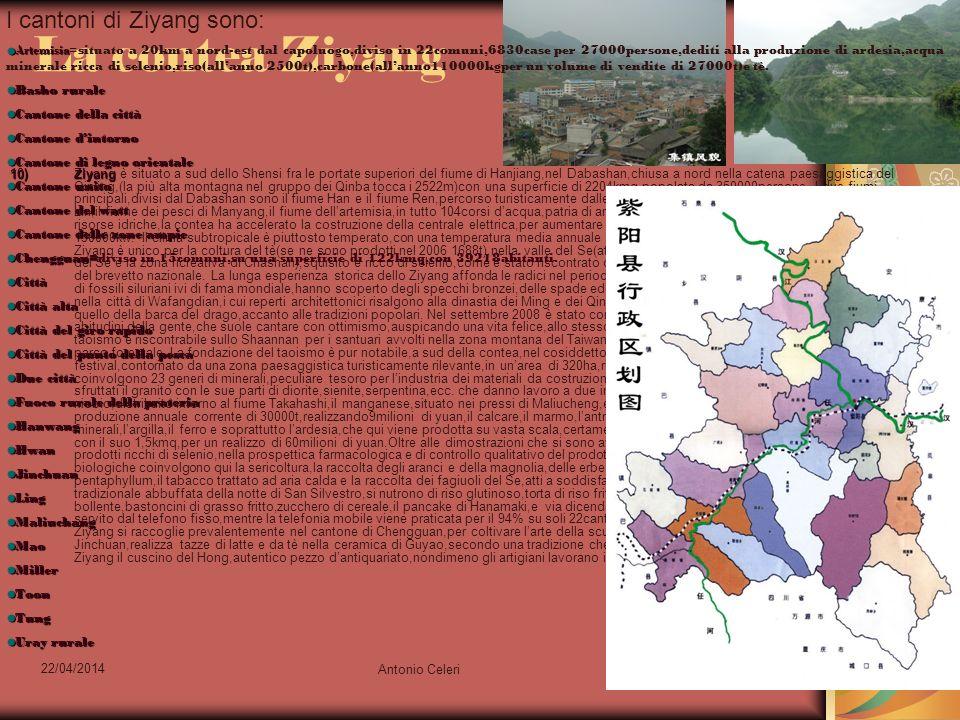 22/04/2014 Antonio Celeri10 La contea Ziyang 10)Ziyang 10)Ziyang è situato a sud dello Shensi fra le portate superiori del fiume di Hanjiang,nel Dabashan,chiusa a nord nella catena paesaggistica del Qinling,(la più alta montagna nel gruppo dei Qinba tocca i 2522m)con una superficie di 2204kmq,popolata da 350000persone.