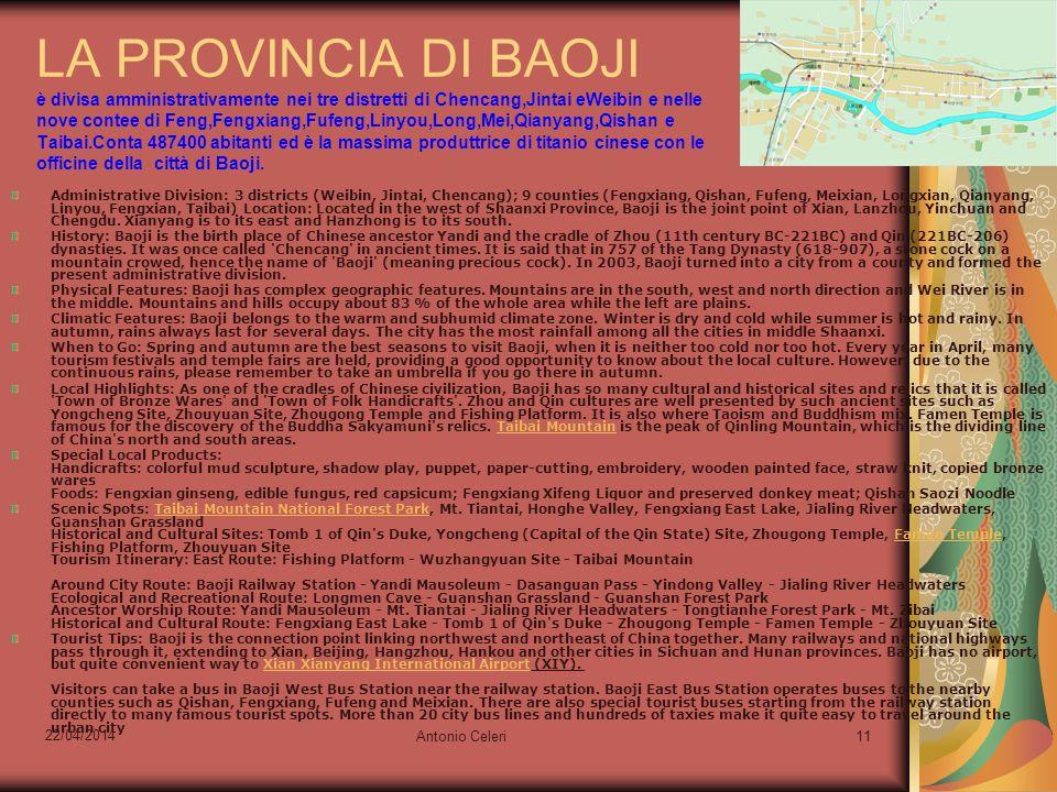 22/04/2014 Antonio Celeri11 LA PROVINCIA DI BAOJI è divisa amministrativamente nei tre distretti di Chencang,Jintai eWeibin e nelle nove contee di Feng,Fengxiang,Fufeng,Linyou,Long,Mei,Qianyang,Qishan e Taibai.Conta 487400 abitanti ed è la massima produttrice di titanio cinese con le officine della città di Baoji.