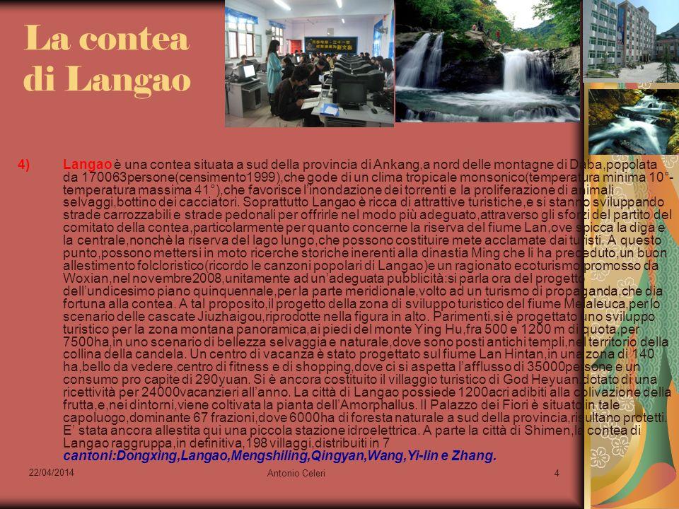 22/04/2014 Antonio Celeri4 La contea di Langao 4)Langao è una contea situata a sud della provincia di Ankang,a nord delle montagne di Daba,popolata da 170063persone(censimento1999),che gode di un clima tropicale monsonico(temperatura minima 10°- temperatura massima 41°),che favorisce linondazione dei torrenti e la proliferazione di animali selvaggi,bottino dei cacciatori.