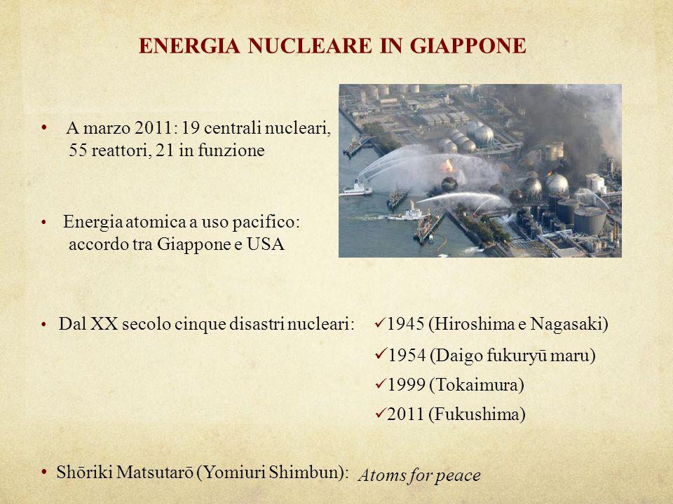 ENERGIA NUCLEARE IN GIAPPONE A marzo 2011: 19 centrali nucleari, 55 reattori, 21 in funzione Energia atomica a uso pacifico: accordo tra Giappone e USA Dal XX secolo cinque disastri nucleari: 1945 (Hiroshima e Nagasaki) 1954 (Daigo fukuryū maru) 1999 (Tokaimura) 2011 (Fukushima) Shōriki Matsutarō (Yomiuri Shimbun): Atoms for peace