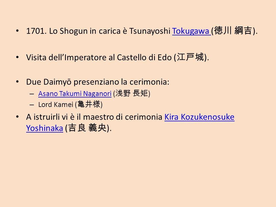 1701. Lo Shogun in carica è Tsunayoshi Tokugawa ( ). Visita dellImperatore al Castello di Edo ( ). Due Daimyō presenziano la cerimonia: – Asano Asano