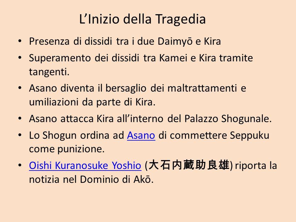 LInizio della Tragedia Presenza di dissidi tra i due Daimyō e Kira Superamento dei dissidi tra Kamei e Kira tramite tangenti. Asano diventa il bersagl