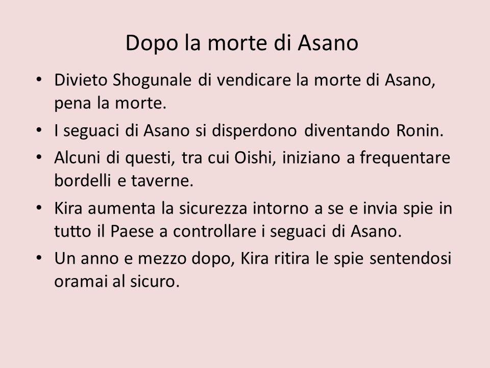 Dopo la morte di Asano Divieto Shogunale di vendicare la morte di Asano, pena la morte. I seguaci di Asano si disperdono diventando Ronin. Alcuni di q