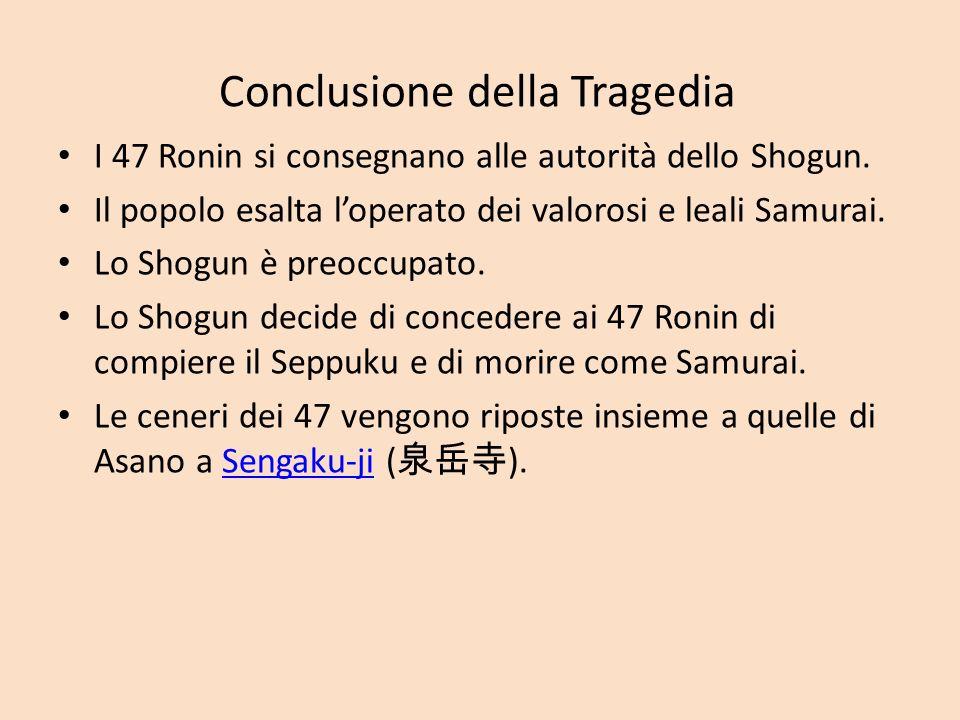 Conclusione della Tragedia I 47 Ronin si consegnano alle autorità dello Shogun. Il popolo esalta loperato dei valorosi e leali Samurai. Lo Shogun è pr