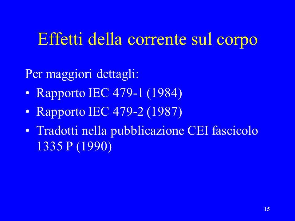 15 Effetti della corrente sul corpo Per maggiori dettagli: Rapporto IEC 479-1 (1984) Rapporto IEC 479-2 (1987) Tradotti nella pubblicazione CEI fascicolo 1335 P (1990)