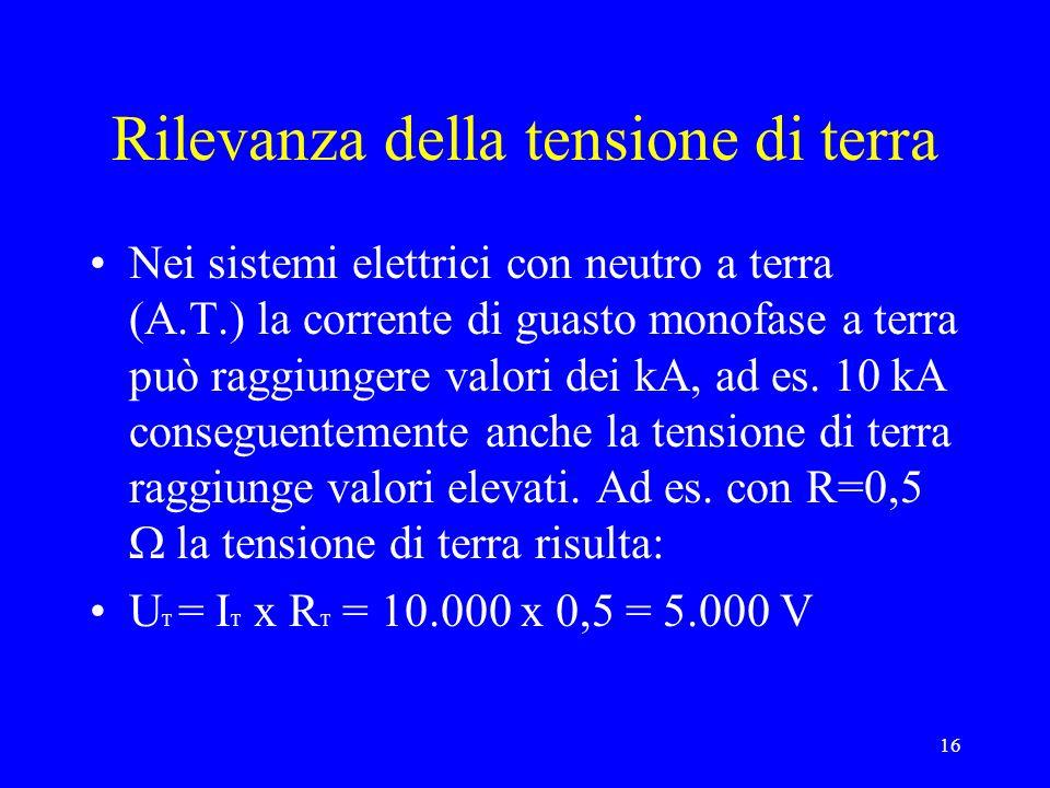 16 Rilevanza della tensione di terra Nei sistemi elettrici con neutro a terra (A.T.) la corrente di guasto monofase a terra può raggiungere valori dei kA, ad es.