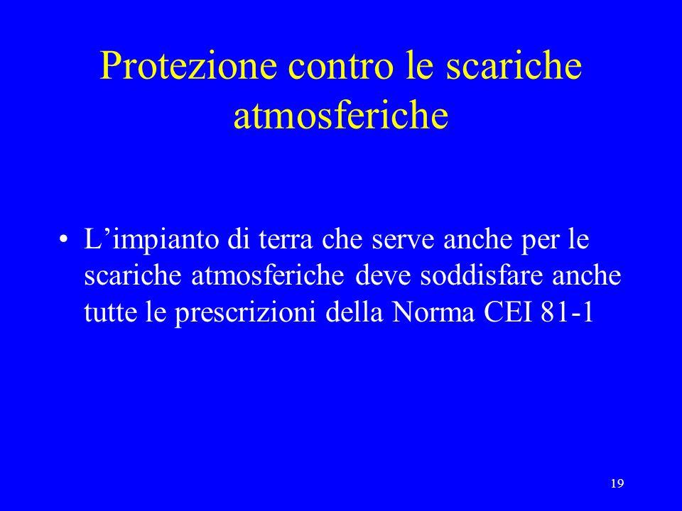 19 Protezione contro le scariche atmosferiche Limpianto di terra che serve anche per le scariche atmosferiche deve soddisfare anche tutte le prescrizioni della Norma CEI 81-1