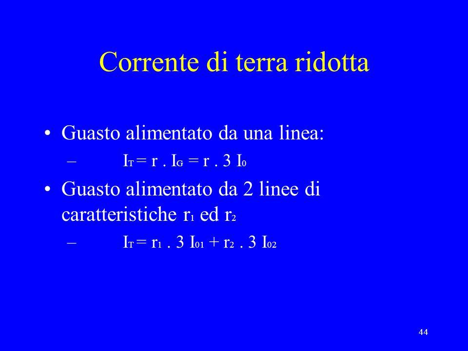 44 Corrente di terra ridotta Guasto alimentato da una linea: – I T = r. I G = r. 3 I 0 Guasto alimentato da 2 linee di caratteristiche r 1 ed r 2 – I