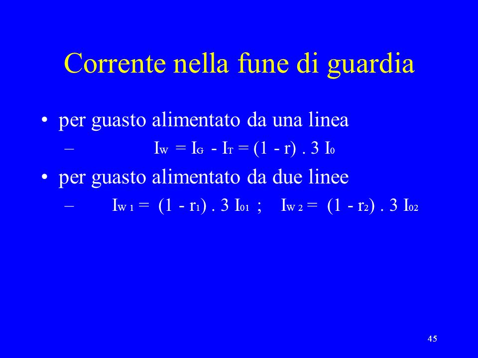 45 Corrente nella fune di guardia per guasto alimentato da una linea – I W = I G - I T = (1 - r). 3 I 0 per guasto alimentato da due linee – I W 1 = (