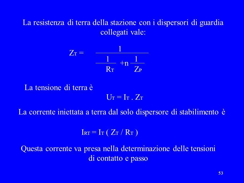 53 La resistenza di terra della stazione con i dispersori di guardia collegati vale: 1 11 Z T = RTRT +n ZPZP La tensione di terra è U T = I T. Z T La