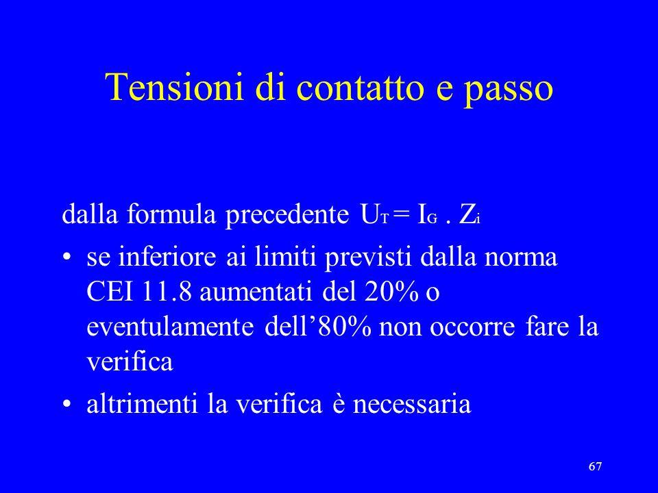67 Tensioni di contatto e passo dalla formula precedente U T = I G. Z i se inferiore ai limiti previsti dalla norma CEI 11.8 aumentati del 20% o event