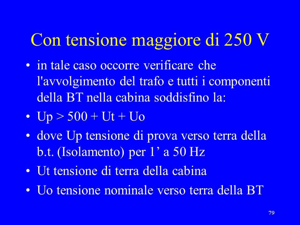 79 Con tensione maggiore di 250 V in tale caso occorre verificare che l avvolgimento del trafo e tutti i componenti della BT nella cabina soddisfino la: Up > 500 + Ut + Uo dove Up tensione di prova verso terra della b.t.
