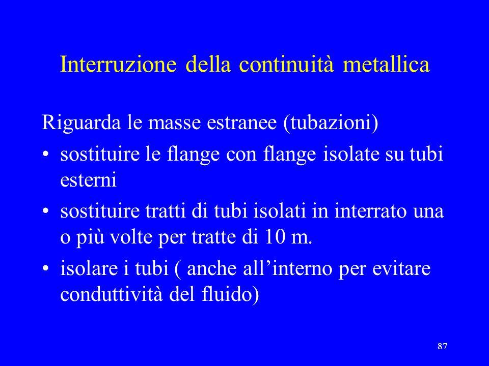 87 Interruzione della continuità metallica Riguarda le masse estranee (tubazioni) sostituire le flange con flange isolate su tubi esterni sostituire tratti di tubi isolati in interrato una o più volte per tratte di 10 m.