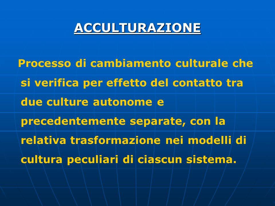 ACCULTURAZIONE Processo di cambiamento culturale che si verifica per effetto del contatto tra due culture autonome e precedentemente separate, con la relativa trasformazione nei modelli di cultura peculiari di ciascun sistema.