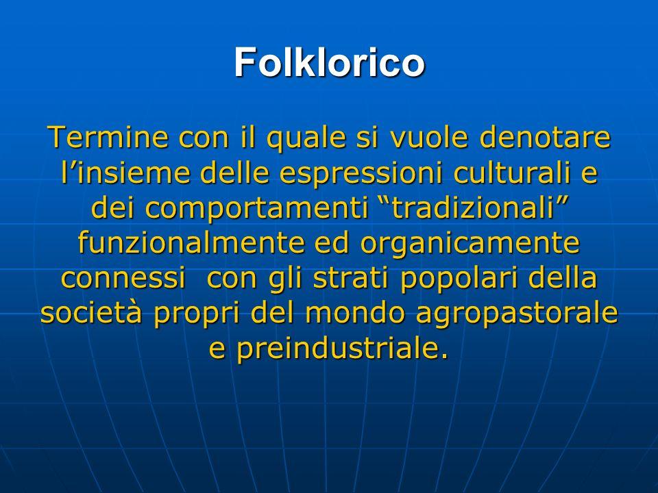 Folklorico Termine con il quale si vuole denotare linsieme delle espressioni culturali e dei comportamenti tradizionali funzionalmente ed organicamente connessi con gli strati popolari della società propri del mondo agropastorale e preindustriale.