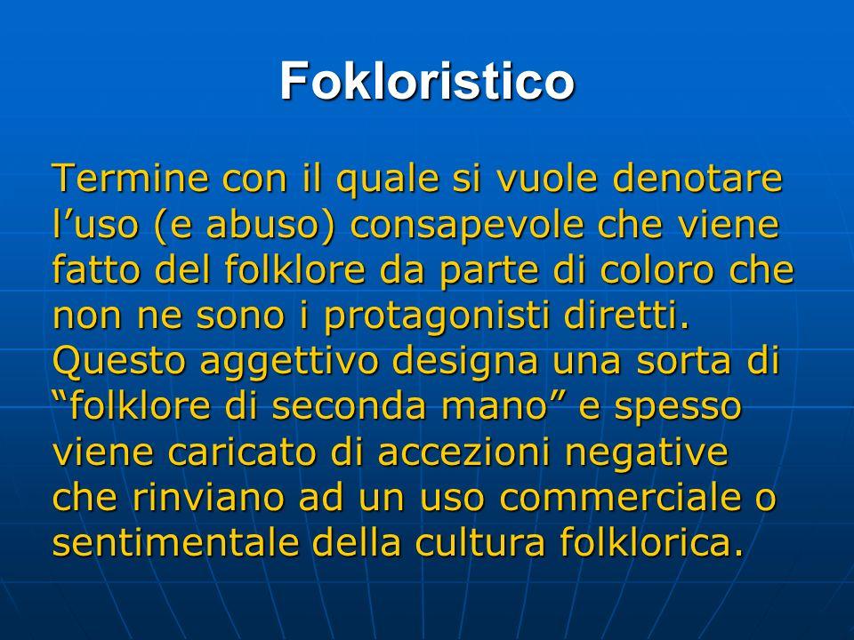 Fokloristico Termine con il quale si vuole denotare luso (e abuso) consapevole che viene fatto del folklore da parte di coloro che non ne sono i protagonisti diretti.