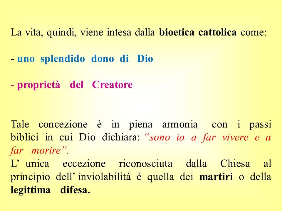 La vita, quindi, viene intesa dalla bioetica cattolica come: - uno splendido dono di Dio - proprietà del Creatore Tale concezione è in piena armonia c