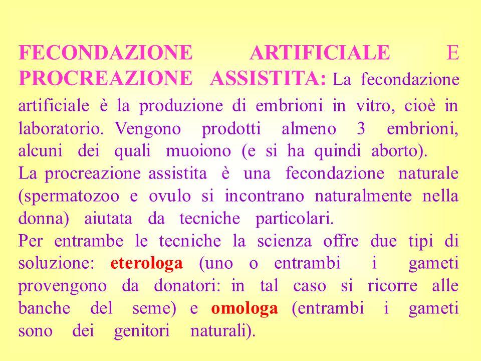 FECONDAZIONE ARTIFICIALE E PROCREAZIONE ASSISTITA: La fecondazione artificiale è la produzione di embrioni in vitro, cioè in laboratorio. Vengono prod