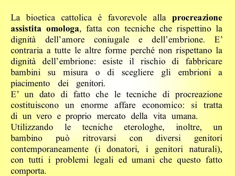 La bioetica cattolica è favorevole alla procreazione assistita omologa, fatta con tecniche che rispettino la dignità dellamore coniugale e dellembrion