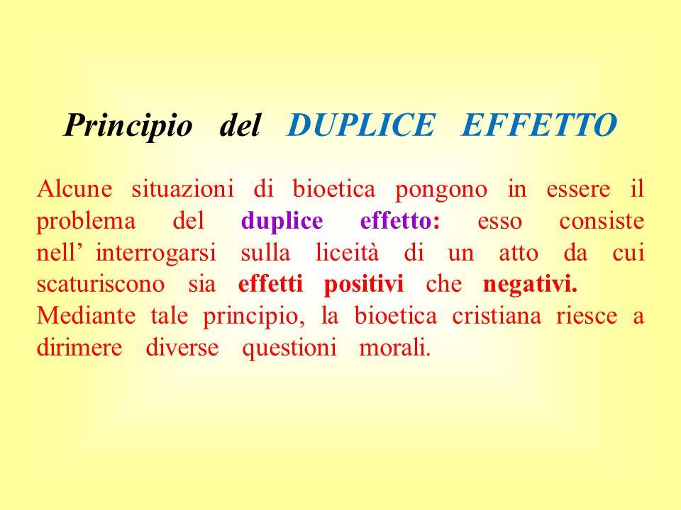 Principio del DUPLICE EFFETTO Alcune situazioni di bioetica pongono in essere il problema del duplice effetto: esso consiste nell interrogarsi sulla l