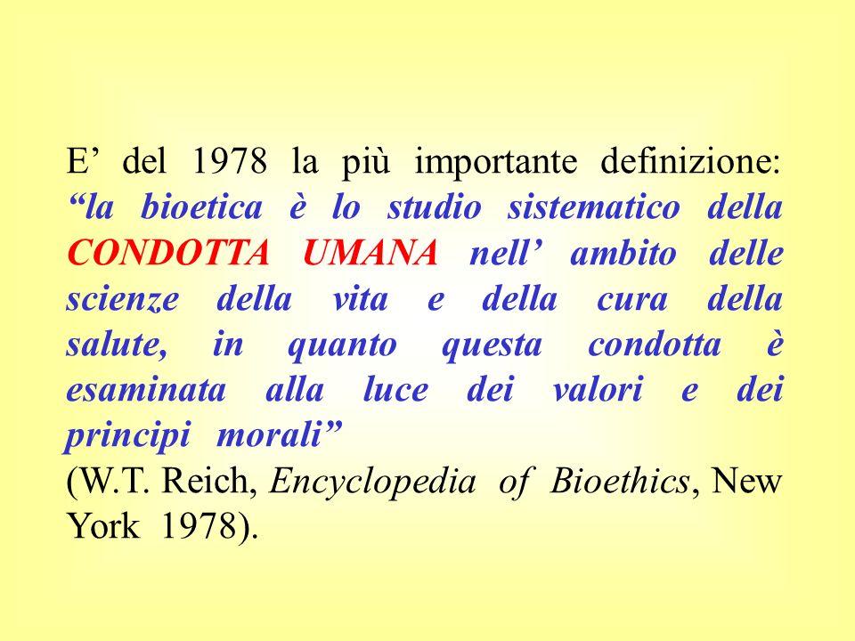 E del 1978 la più importante definizione: la bioetica è lo studio sistematico della CONDOTTA UMANA nell ambito delle scienze della vita e della cura d