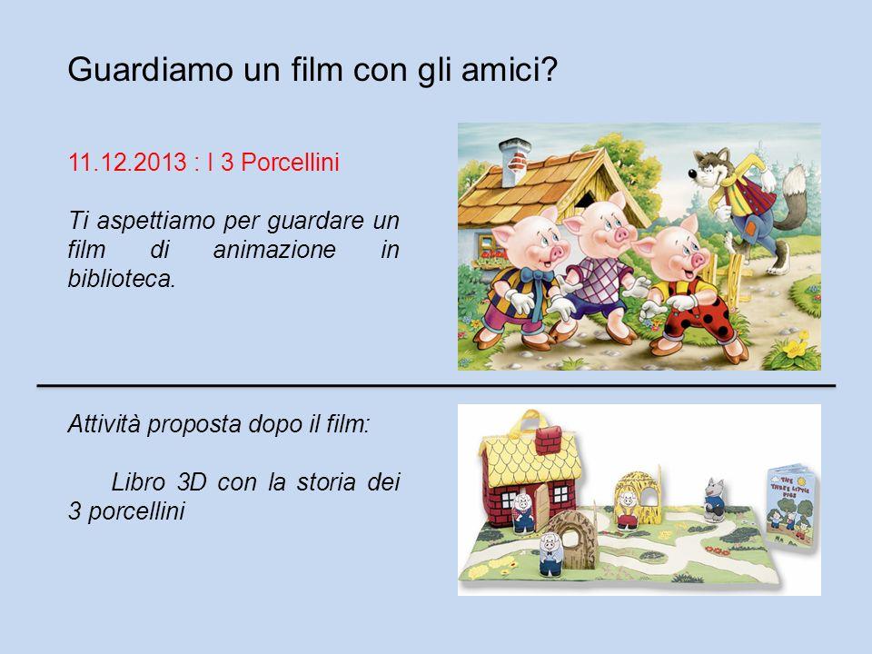 Guardiamo un film con gli amici? 11.12.2013 : I 3 Porcellini Ti aspettiamo per guardare un film di animazione in biblioteca. Attività proposta dopo il